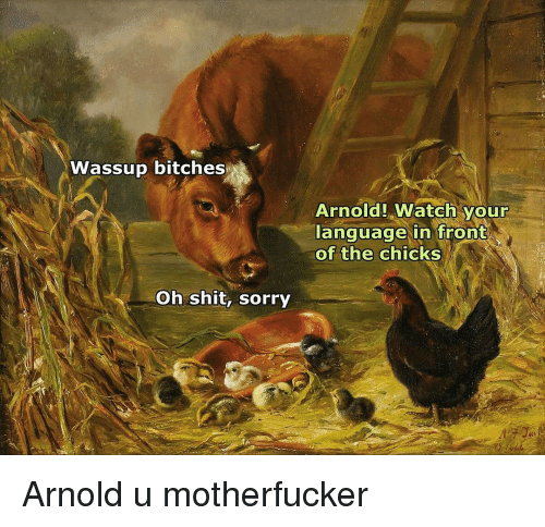Motherfuck: Wassup bitches  Oh shit, sorry  Arnold watch your  language in front  of the chicks Arnold u motherfucker