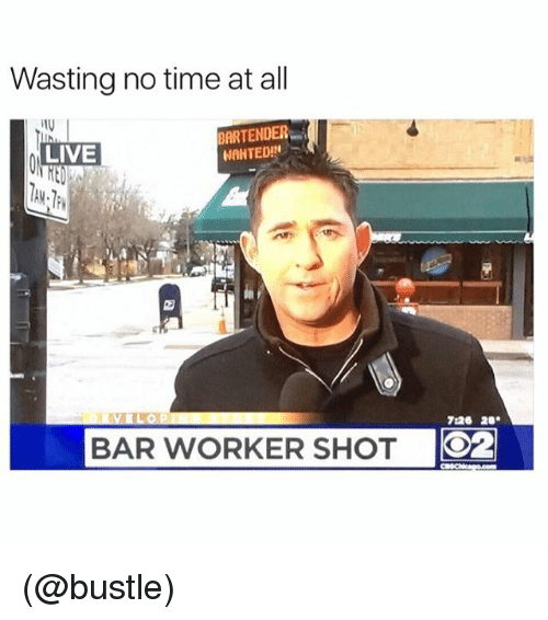 Funny, Meme, and Live: Wasting no time at all  BARTENDER  LIVE  NAHTED!  726 28.  BAR WORKER SHOT  O2 (@bustle)