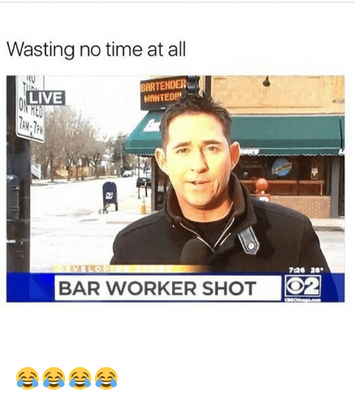 Funny, Live, and Time: Wasting no time at all  BARTENDER  LIVE  WANTED  720 20.  BAR WORKER SHOT  O2 😂😂😂😂