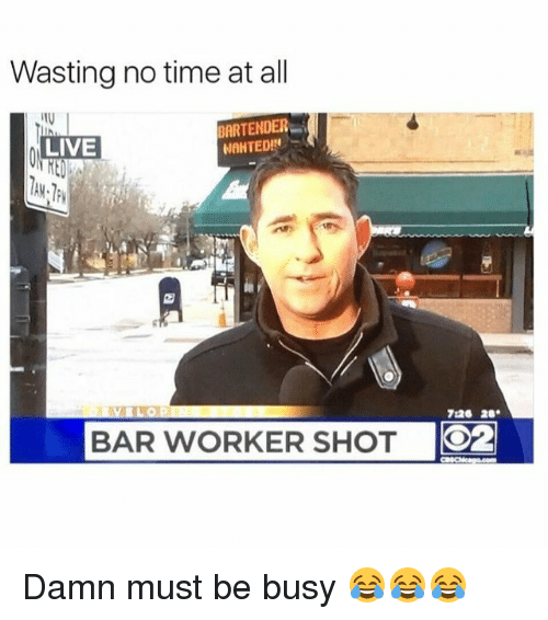 Funny, Live, and Time: Wasting no time at all  BARTENDER  NAHTEDIN  LIVE  BAR WORKER 726 20.  SHOT  O2 Damn must be busy 😂😂😂