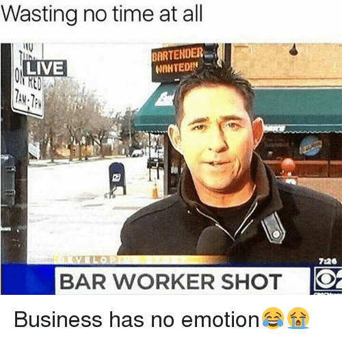 Memes, Business, and Live: Wasting no time at all  BARTENDER  WAHTEDIN  LIVE  726  BAR WORKER SHOT Business has no emotion😂😭