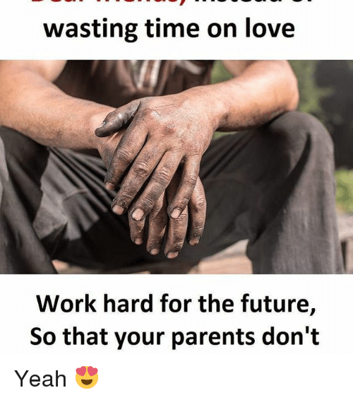 work hard: wasting time on love  Work hard for the future,  So that your parents don't Yeah 😍