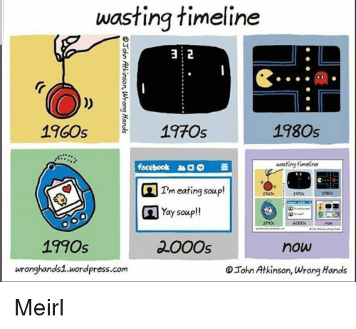 1960s: wasting timeline  2  1960s  19705  1980s  ee90  facebook  wasting timeline  Tm eating soup!  Yay soup!!  1990s  200Os  now  wronghands1.wordpress.com  Tohn Atkinson, Wrong Hands Meirl
