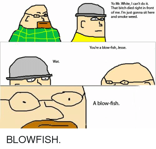 Yo Mr White: Wat.  Yo Mr. White, l can't do it.  That bitch died right in front  L of me.  m just gonna sit here  and smoke weed.  You're a blow-fish, Jesse.  A blow-fish. BLOWFISH.