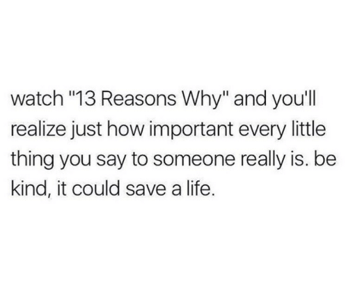 """every little thing: watch """"13 Reasons Why"""" and you'll  realize just how important every little  thing you say to someone really is. be  kind, it could save a life."""