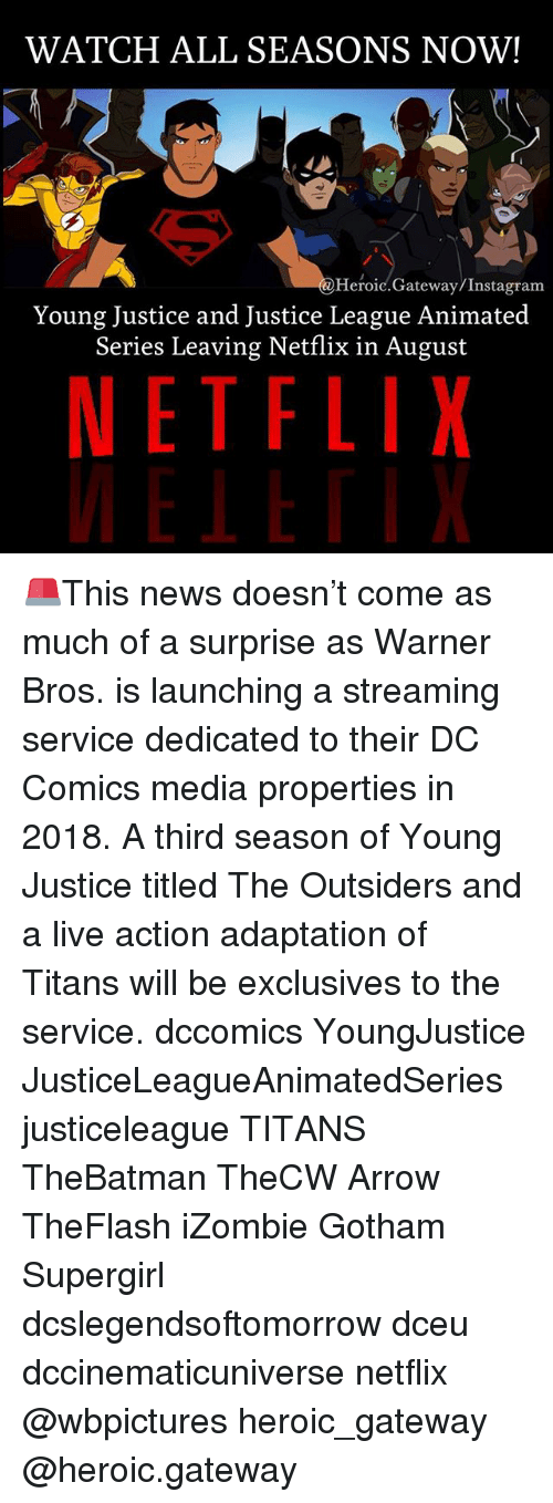 Young Justice: WATCH ALL SEASONS NOW!  Heroic.Gateway/Instagram  Young Justice and Justice League Animated  Series Leaving Netflix in August  NETFLIX 🚨This news doesn't come as much of a surprise as Warner Bros. is launching a streaming service dedicated to their DC Comics media properties in 2018. A third season of Young Justice titled The Outsiders and a live action adaptation of Titans will be exclusives to the service. dccomics YoungJustice JusticeLeagueAnimatedSeries justiceleague TITANS TheBatman TheCW Arrow TheFlash iZombie Gotham Supergirl dcslegendsoftomorrow dceu dccinematicuniverse netflix @wbpictures heroic_gateway @heroic.gateway