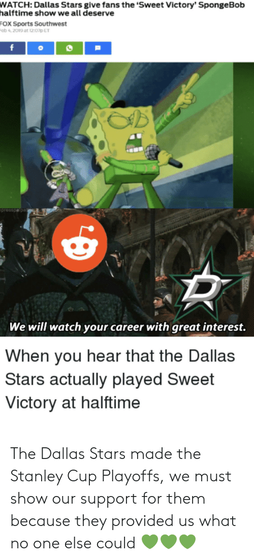 stanley cup playoffs: WATCH:  Dallas Stars give fans the 'Sweet Victory' SpongeBob  halftime show we all deserve  FOX Sports Southwest  ob 4,2019 at 12:07D ET  presspa pa  We will watch your career with great interest.  When you hear that the Dallas  Stars actually played Sweet  Victory at halftime The Dallas Stars made the Stanley Cup Playoffs, we must show our support for them because they provided us what no one else could 💚💚💚
