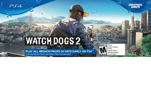 Dank, Drugs, and Ps4: WATCH DOGS 2  PLAY ALL MISSION PACKS 30 DAYS EARLY ON PS4  individual Mission Packs and Season Pass sold separately  MATURE  intense Violence  Sexual Themes  Strong Language  Use o Drug  GREATNESS  AWAITS