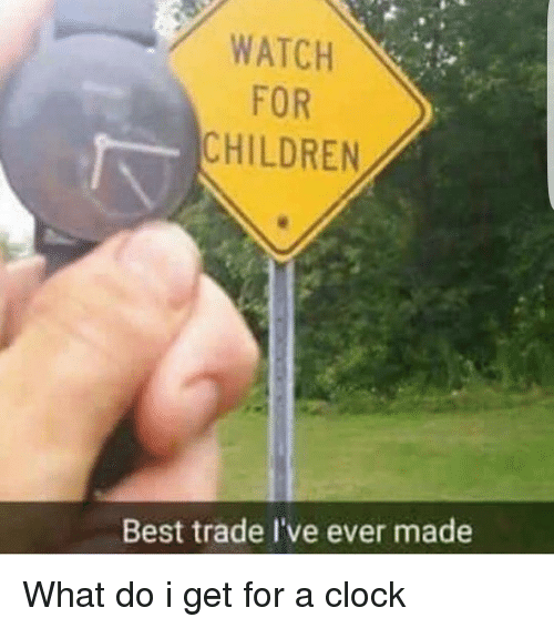 Children, Clock, and Memes: WATCH  FOR  CHILDREN  Best trade l've ever made What do i get for a clock