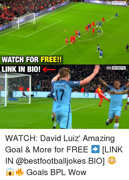 Sky Sport: WATCH FOR FREE!!  LINK IN BIO!  5ky SPORTS  Sky SPORTS WATCH: David Luiz' Amazing Goal & More for FREE ➡️ [LINK IN @bestfootballjokes BIO] 😳😱🔥 Goals BPL Wow