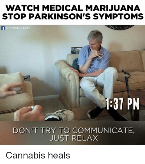 Just Relaxing: WATCH MEDICAL MARIJUANA  STOP PARKINSON'S SYMPTOMS  RIDE WITH LARRY  1:37 PM  DON'T TRY TO COMMUNICATE,  JUST RELAX Cannabis heals