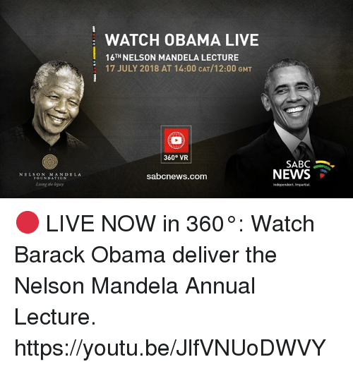 impartial: WATCH OBAMA LIVE  16TH NELSON MANDELA LECTURE  17 JULY 2018 AT 14:00 CAT/12:00 GMT  360° VR  SABC .  NEWS  NELSON MANDELA  FOUNDATION  sabcnews.com  Living she logacy  Independent, Impartial 🔴 LIVE NOW in 360°: Watch Barack Obama deliver the Nelson Mandela Annual Lecture. https://youtu.be/JlfVNUoDWVY