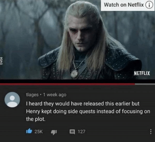 focusing: Watch on Netflix (i)  NETFLIX  tlages · 1 week ago  I heard they would have released this earlier but  Henry kept doing side quests instead of focusing on  the plot.  25K  127  ...  9GAG