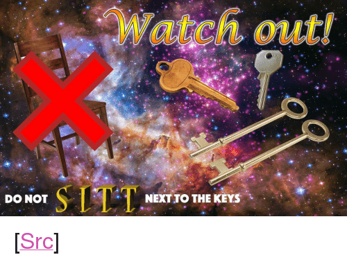 """the keys: Watch out!  DO NOT  NEXT TO THE KEYS <p>[<a href=""""https://www.reddit.com/r/surrealmemes/comments/8f7o43/do_not_trust_the_k_e_y_s/"""">Src</a>]</p>"""