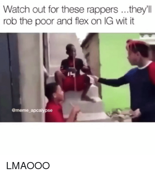 Flexing, Meme, and Memes: Watch out for these rappers ...they'll  rob the poor and flex on IG wit it  @meme apcalypse LMAOOO