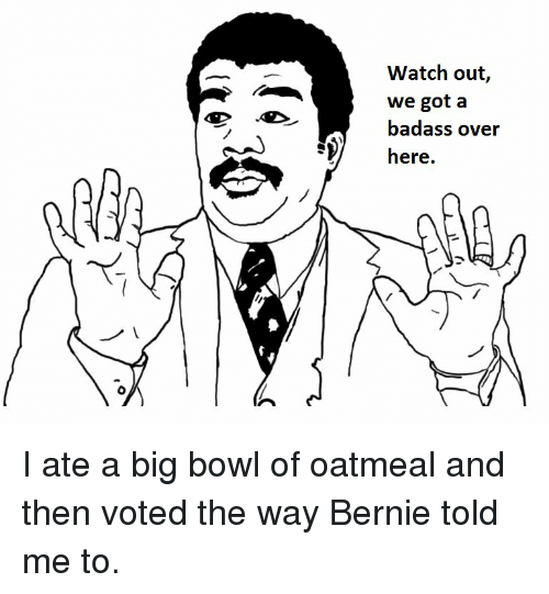 Funny, Watch Out, and Bowling: Watch out  we got a  badass over  here. I ate a big bowl of oatmeal and then voted the way Bernie told me to.