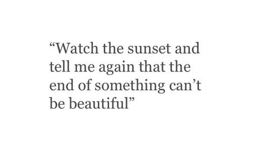 """Tell Me Again: """"Watch the sunset and  tell me again that the  end of something can't  be beautiful""""  95"""