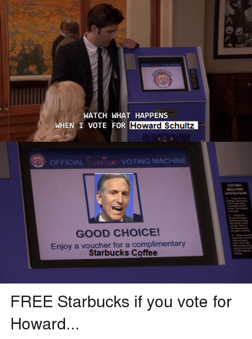 voting machine: WATCH WHAT HAPPENS  WHEN I VOTE FOR HON ATR  Howard Schultz  OFFICIAL  VOTING MACHINE  OPERATION  GOOD CHOICE!  Enjoy a voucher for a complimentary  Starbucks Coffee