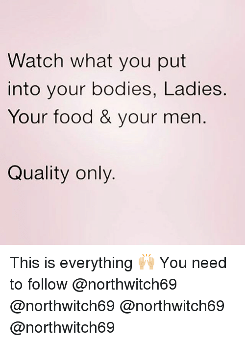 Bodies , Food, and Memes: Watch what you put  into your bodies, Ladies  Your food & your men  Quality only This is everything 🙌🏼 You need to follow @northwitch69 @northwitch69 @northwitch69 @northwitch69