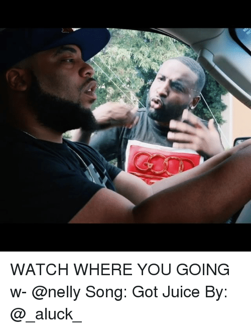 Juice, Memes, and Nelly: WATCH WHERE YOU GOING w- @nelly Song: Got Juice By: @_aluck_