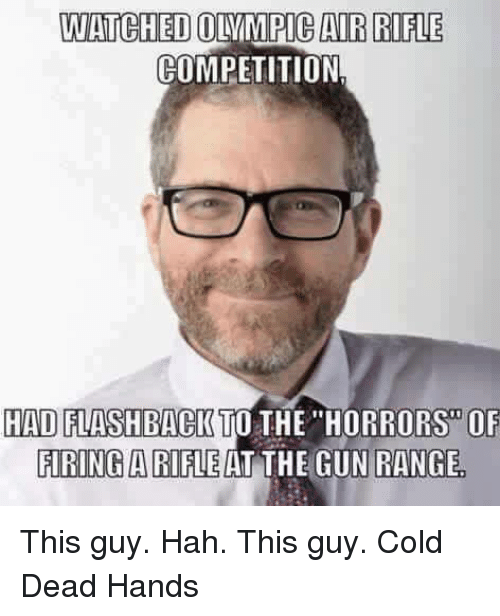 """Cold: WATCHED  OLAMPICAIR RIFLE  COMPETITION  HAD FLASHBACK TO THE """"HORRORS OF  FIRING A RIFLE AT THE GUN RANGE This guy. Hah. This guy. Cold Dead Hands"""