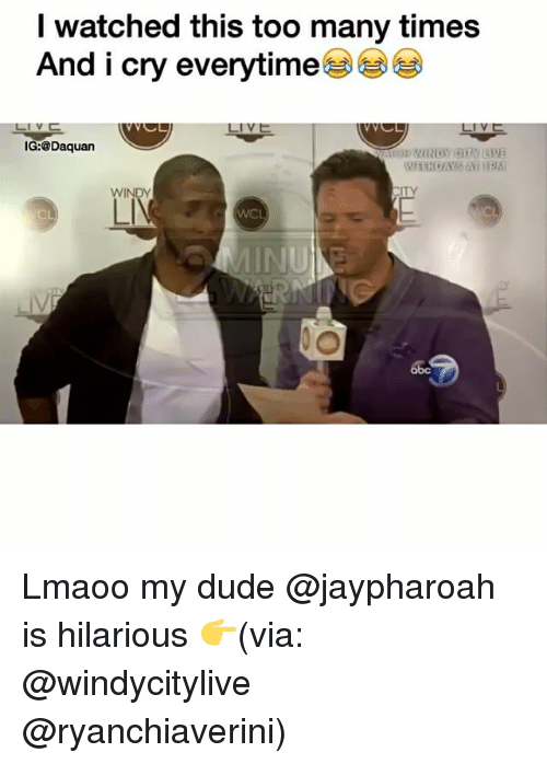 too many times: watched this too many times  And i cry everytime  IG:@Daquan  WINDY Lmaoo my dude @jaypharoah is hilarious 👉(via: @windycitylive @ryanchiaverini)