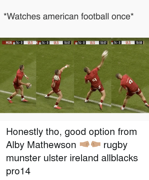 mun: *Watches american football once*  MUN 14 0ULSN14.0 ULS 10:5714-0 ULS 10:5  14ULS 10:58  21 Honestly tho, good option from Alby Mathewson 🤜🏽🤛🏽 rugby munster ulster ireland allblacks pro14