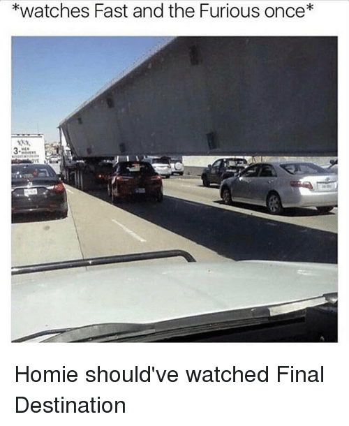 Hood, Fast and the Furious, and Fast: *watches Fast and the Furious once Homie should've watched Final Destination