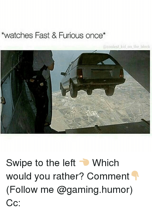 Memes, Would You Rather, and Watches: *watches Fast & Furious once*  coolest kid on the block Swipe to the left 👈🏼 Which would you rather? Comment👇🏼 (Follow me @gaming.humor) Cc: