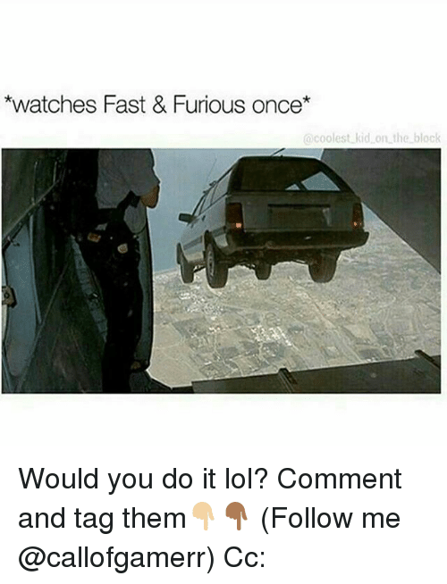 Lol, Memes, and Watches: *watches Fast & Furious once*  coolest kid on the block Would you do it lol? Comment and tag them👇🏼👇🏾 (Follow me @callofgamerr) Cc: