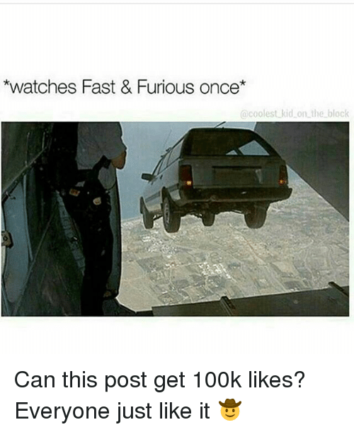 Memes, Watches, and 🤖: *watches Fast & Furious once  coolest kid on the block Can this post get 100k likes? Everyone just like it 🤠