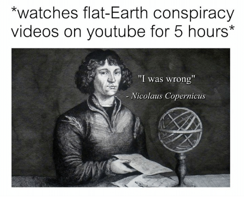 "Videos, youtube.com, and Earth: watches flat-Earth conspiracy  videos on youtube for 5 hours*  ""I was wrong  Nicolaus Copernicus"