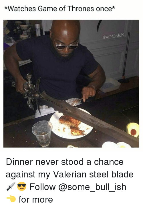 Blade, Game of Thrones, and Memes: *Watches Game of Thrones once*  @some bull ish Dinner never stood a chance against my Valerian steel blade 🗡️😎 Follow @some_bull_ish 👈 for more
