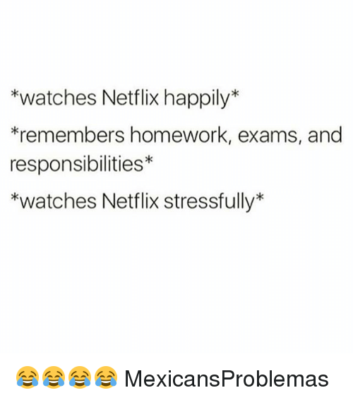Memes, Netflix, and Watches: *watches Netflix happily*  *remembers homework, exams, and  responsibilities  *watches Netflix stressfully 😂😂😂😂 MexicansProblemas