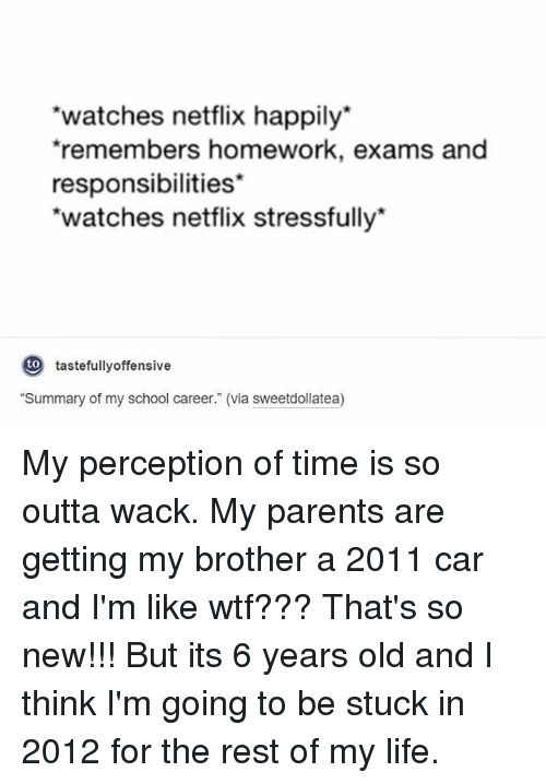 "Life, Memes, and Netflix: watches netflix happily*  remembers homework, exams and  responsibilities  watches netflix stressfullv  to  tastefullyoffensive  ""Summary of my school career."" (via sweetdollatea) My perception of time is so outta wack. My parents are getting my brother a 2011 car and I'm like wtf??? That's so new!!! But its 6 years old and I think I'm going to be stuck in 2012 for the rest of my life."