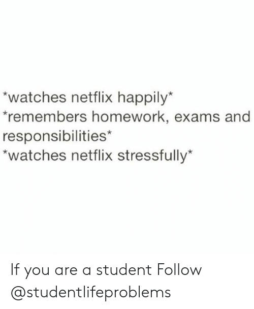 Stressfully: watches netflix happily  remembers homework, exams and  responsibilities*  watches netflix stressfully If you are a student Follow @studentlifeproblems​