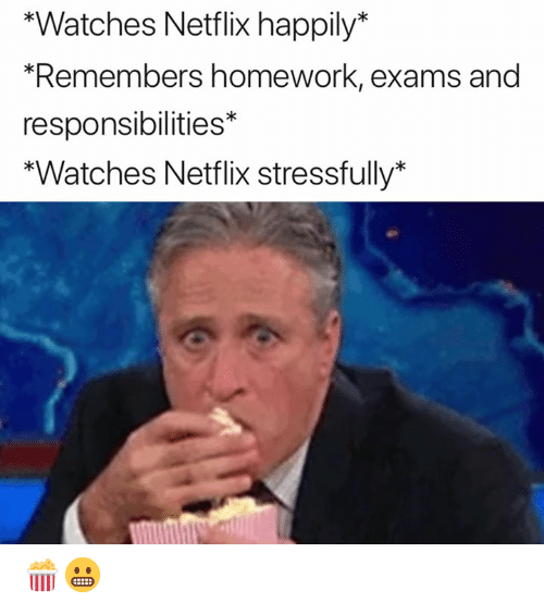 Stressfully: *Watches Netflix happily*  Remembers homework, exams and  responsibilities*  *Watches Netflix stressfully* 🍿😬