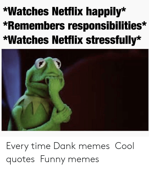 Stressfully: *Watches Netflix happily*  *Remembers responsibilities*  *Watches Netflix stressfully'* Every time  Dank memes  Cool quotes  Funny memes