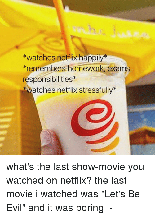 """Netflix, Tumblr, and Movie: watches netlx happly  *remembers homework, exams,  responsibilities  *watches netflix stressfully what's the last show-movie you watched on netflix? the last movie i watched was """"Let's Be Evil"""" and it was boring :-"""