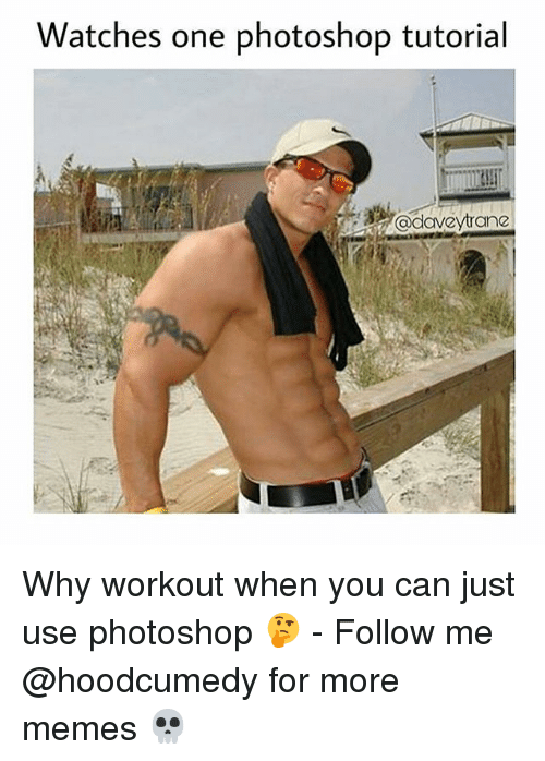 Photoshoper: Watches one photoshop tutorial  @daveytrane Why workout when you can just use photoshop 🤔 - Follow me @hoodcumedy for more memes 💀