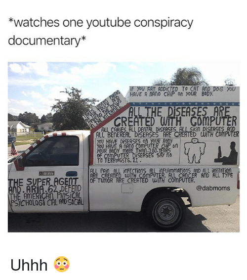 Memes, youtube.com, and Cancer: *watches one youtube conspiracy  documentary*  HAVE A NAnO CHiP on YOUR BODY  ALL THE DISEASES AR  CR  WITH Com  ALL BENEREAL DiSEASES ARE C  yOU HAVE DiSEASES on YOUR B  yOU HAVE A NANO Com  yOUR  on  DISERSES SAY nO  TO TERRoRisis. 2  ALL CANCER AND ALL  E SUPER AGET OF UITOR PRE CRETEDWITH CO  ·A  @dabmoms  CAL  PS)CHOLOGi CAL ADSNCAL Uhhh 😳