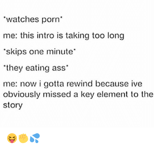 Memes, Porn, and 🤖: watches porn  me: this intro is taking too long  'skips one minute  'they eating ass  me: now i gotta rewind because ive  obviously missed a key element to the  story 😝✊💦
