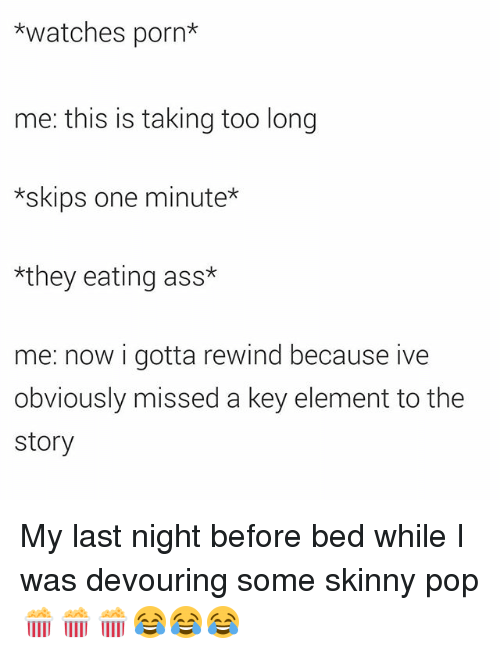 Ass, Pop, and Skinny: *watches porn  me: this is taking too long  *skips one minute*  *they eating ass*  me: now i gotta rewind because ive  obviously missed a key element to the  story My last night before bed while I was devouring some skinny pop 🍿🍿🍿😂😂😂