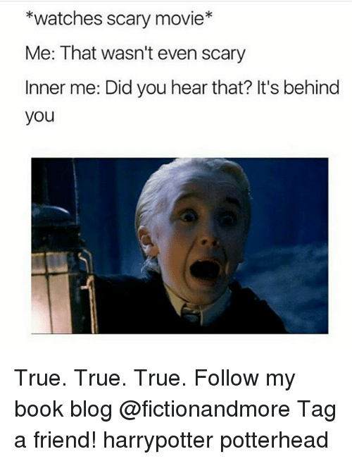 Memes, True, and Blog: *watches scary movie*  Me: That wasn't even scary  Inner me: Did you hear that? It's behind  you True. True. True. Follow my book blog @fictionandmore Tag a friend! harrypotter potterhead