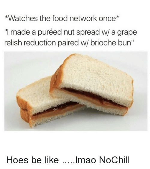 """Be Like, Food, and Food Network: *Watches the food network once  """"I made a puréed nut spread w/ a grape  relish reduction paired w/ brioche bun"""" Hoes be like .....lmao NoChill"""