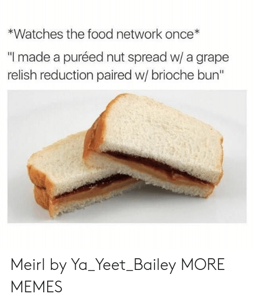 """bun: *Watches the food network once*  """"I made a puréed nut spread w/ a grape  relish reduction paired w/ brioche bun"""" Meirl by Ya_Yeet_Bailey MORE MEMES"""