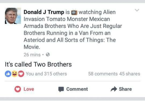 armada: watching Alien  Donald J Trump is  Invasion Tomato Monster Mexican  Armada Brothers Who Are Just Regular  Brothers Running in a Van From an  Asteriod and All Sorts of Things: The  Movie.  26 mins.  설  It's called Two Brothers  You and 315 others 58 comments 45 shares  Love  Share  Comment