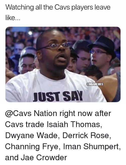 Cavs, Derrick Rose, and Dwyane Wade: Watching all the Cavs players leave  like  DNBAMEMES  JUST SAY @Cavs Nation right now after Cavs trade Isaiah Thomas, Dwyane Wade, Derrick Rose, Channing Frye, Iman Shumpert, and Jae Crowder