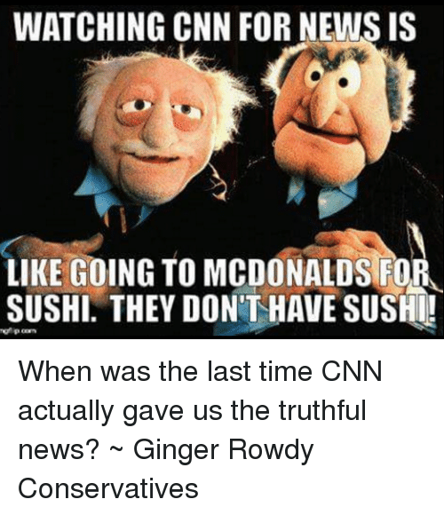 memes: WATCHING CNN FOR NEWS IS  LIKE GOING TO MCDONALDS FO  SUSHI. THEY DONTHAVE SUSHI! When was the last time CNN actually gave us the truthful news? ~ Ginger  Rowdy Conservatives