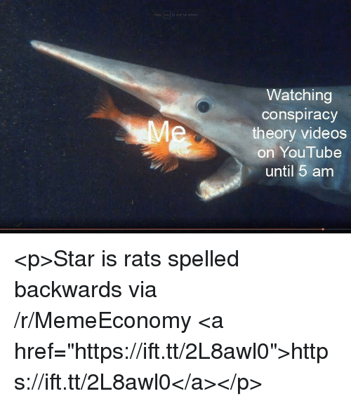 """Conspiracy Theory: Watching  conspiracy  theory videos  on YouTube  until 5 am <p>Star is rats spelled backwards via /r/MemeEconomy <a href=""""https://ift.tt/2L8awl0"""">https://ift.tt/2L8awl0</a></p>"""